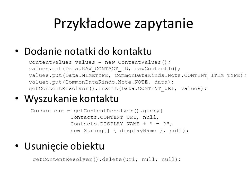 Przykładowe zapytanie Dodanie notatki do kontaktu Wyszukanie kontaktu Usunięcie obiektu ContentValues values = new ContentValues(); values.put(Data.RAW_CONTACT_ID, rawContactId); values.put(Data.MIMETYPE, CommonDataKinds.Note.CONTENT_ITEM_TYPE); values.put(CommonDataKinds.Note.NOTE, data); getContentResolver().insert(Data.CONTENT_URI, values); getContentResolver().delete(uri, null, null); Cursor cur = getContentResolver().query( Contacts.CONTENT_URI, null, Contacts.DISPLAY_NAME + = , new String[] { displayName }, null);