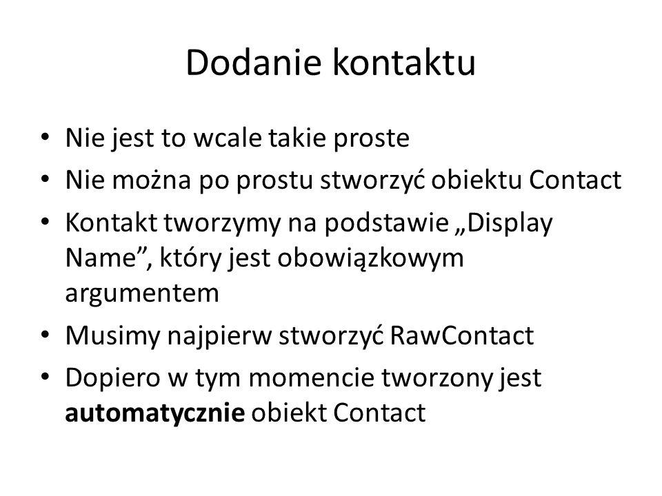 """Dodanie kontaktu Nie jest to wcale takie proste Nie można po prostu stworzyć obiektu Contact Kontakt tworzymy na podstawie """"Display Name , który jest obowiązkowym argumentem Musimy najpierw stworzyć RawContact Dopiero w tym momencie tworzony jest automatycznie obiekt Contact"""