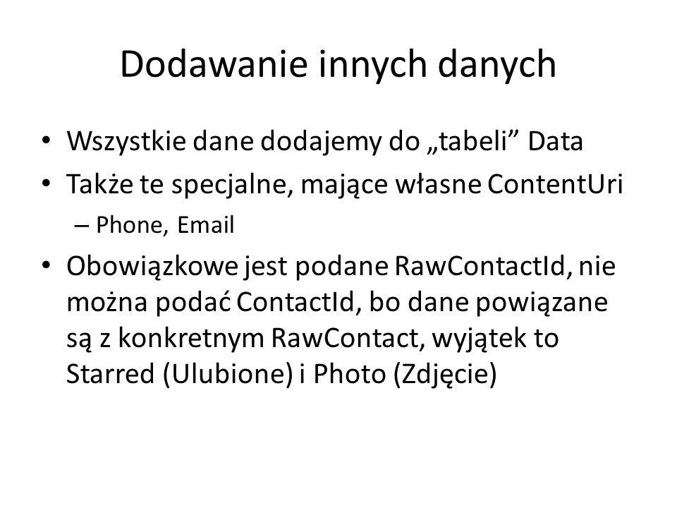 """Dodawanie innych danych Wszystkie dane dodajemy do """"tabeli Data Także te specjalne, mające własne ContentUri – Phone, Email Obowiązkowe jest podane RawContactId, nie można podać ContactId, bo dane powiązane są z konkretnym RawContact, wyjątek to Starred (Ulubione) i Photo (Zdjęcie)"""