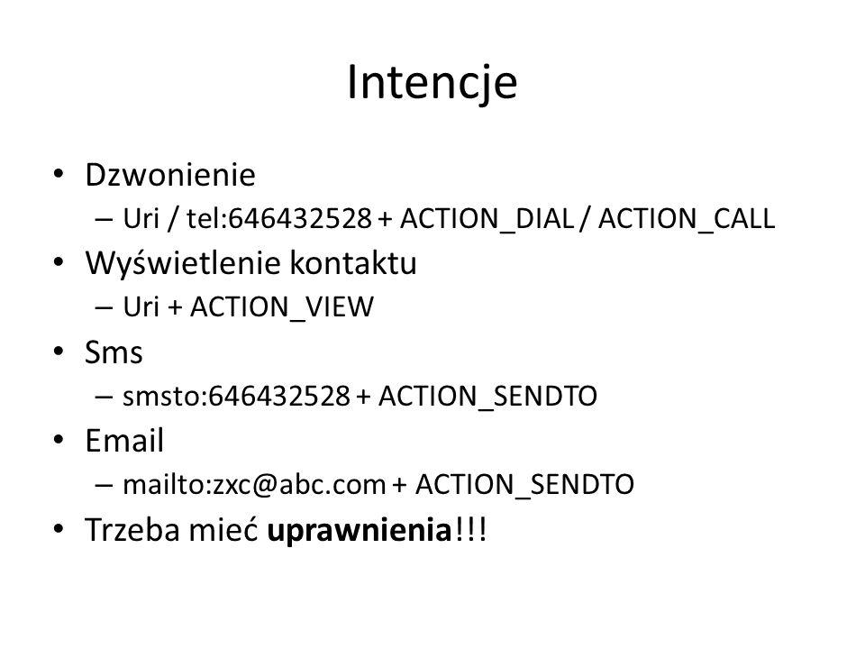 Intencje Dzwonienie – Uri / tel:646432528 + ACTION_DIAL / ACTION_CALL Wyświetlenie kontaktu – Uri + ACTION_VIEW Sms – smsto:646432528 + ACTION_SENDTO Email – mailto:zxc@abc.com + ACTION_SENDTO Trzeba mieć uprawnienia!!!