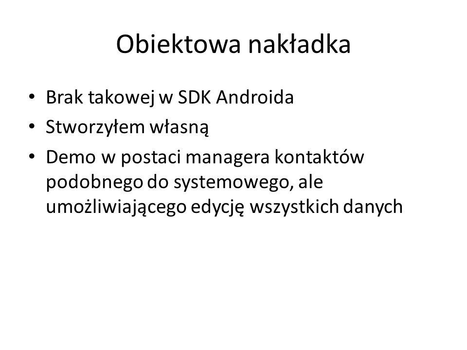 Obiektowa nakładka Brak takowej w SDK Androida Stworzyłem własną Demo w postaci managera kontaktów podobnego do systemowego, ale umożliwiającego edycję wszystkich danych