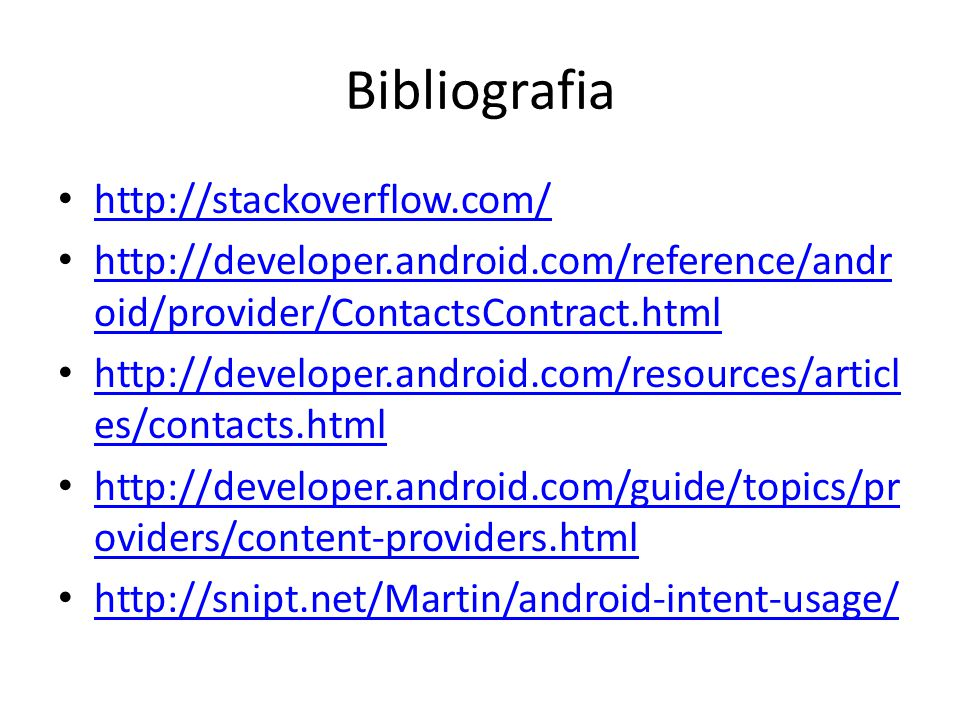 Bibliografia http://stackoverflow.com/ http://developer.android.com/reference/andr oid/provider/ContactsContract.html http://developer.android.com/reference/andr oid/provider/ContactsContract.html http://developer.android.com/resources/articl es/contacts.html http://developer.android.com/resources/articl es/contacts.html http://developer.android.com/guide/topics/pr oviders/content-providers.html http://developer.android.com/guide/topics/pr oviders/content-providers.html http://snipt.net/Martin/android-intent-usage/