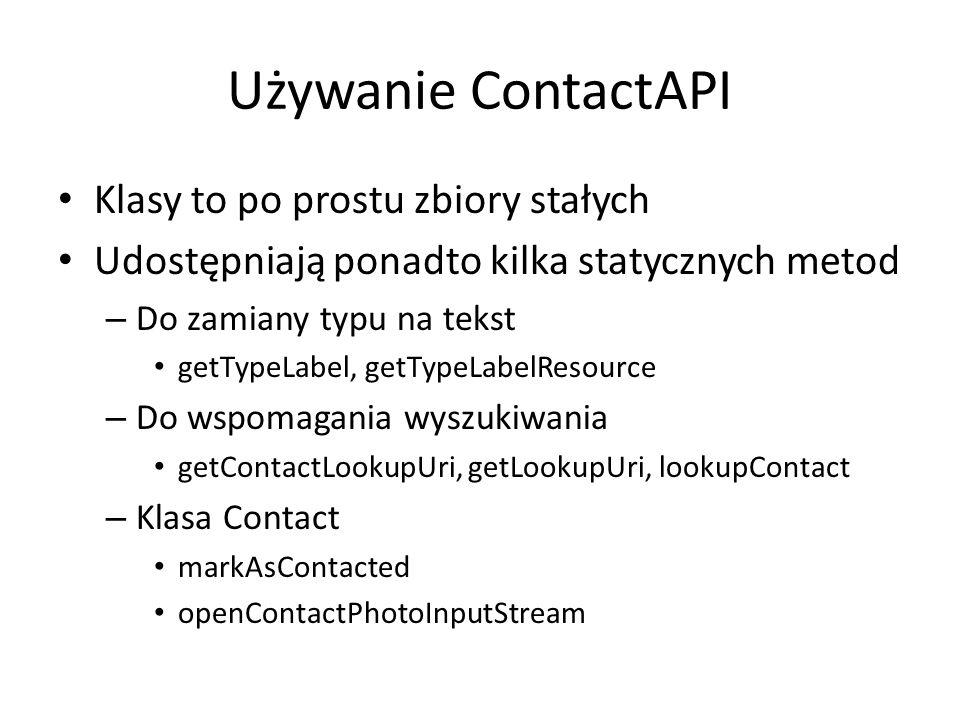 Używanie ContactAPI Klasy to po prostu zbiory stałych Udostępniają ponadto kilka statycznych metod – Do zamiany typu na tekst getTypeLabel, getTypeLabelResource – Do wspomagania wyszukiwania getContactLookupUri, getLookupUri, lookupContact – Klasa Contact markAsContacted openContactPhotoInputStream