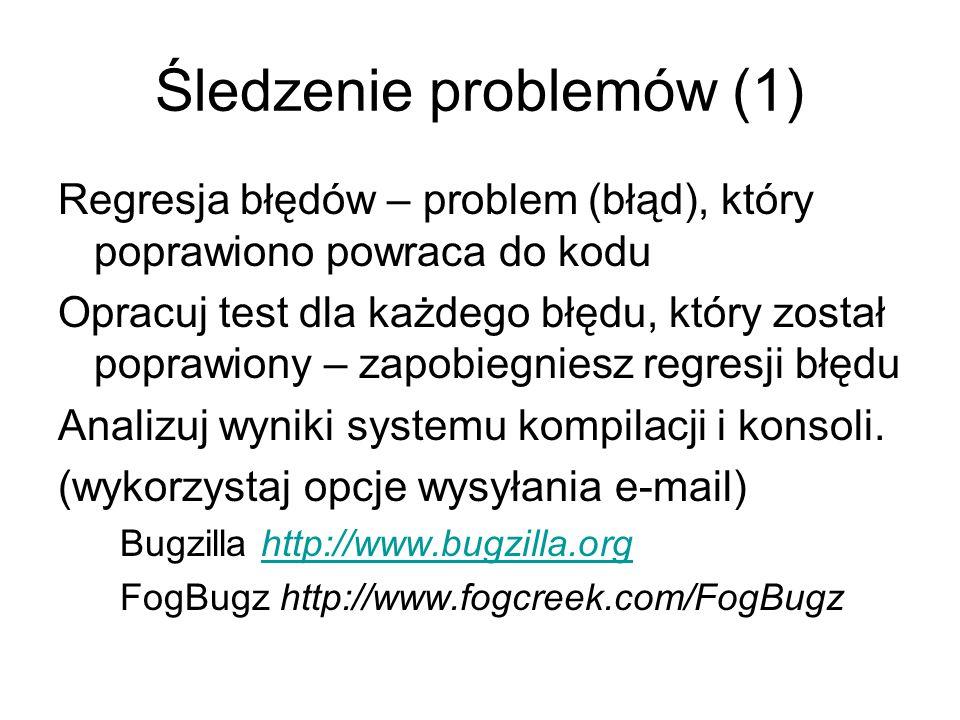 Śledzenie problemów (1) Regresja błędów – problem (błąd), który poprawiono powraca do kodu Opracuj test dla każdego błędu, który został poprawiony – zapobiegniesz regresji błędu Analizuj wyniki systemu kompilacji i konsoli.