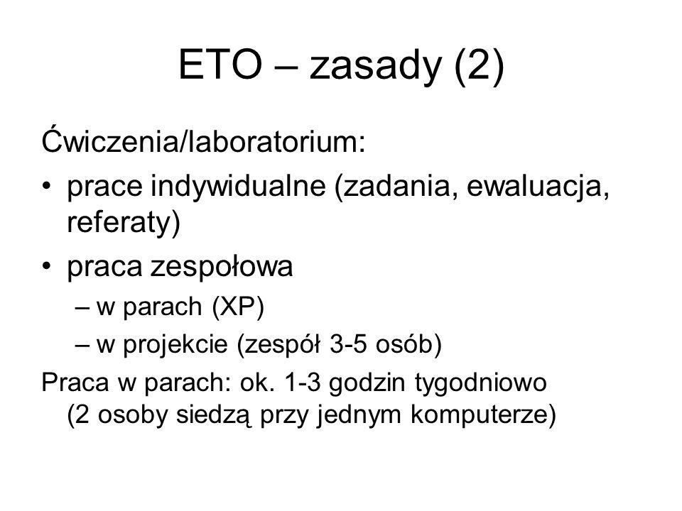 ETO – zasady (2) Ćwiczenia/laboratorium: prace indywidualne (zadania, ewaluacja, referaty) praca zespołowa –w parach (XP) –w projekcie (zespół 3-5 osób) Praca w parach: ok.