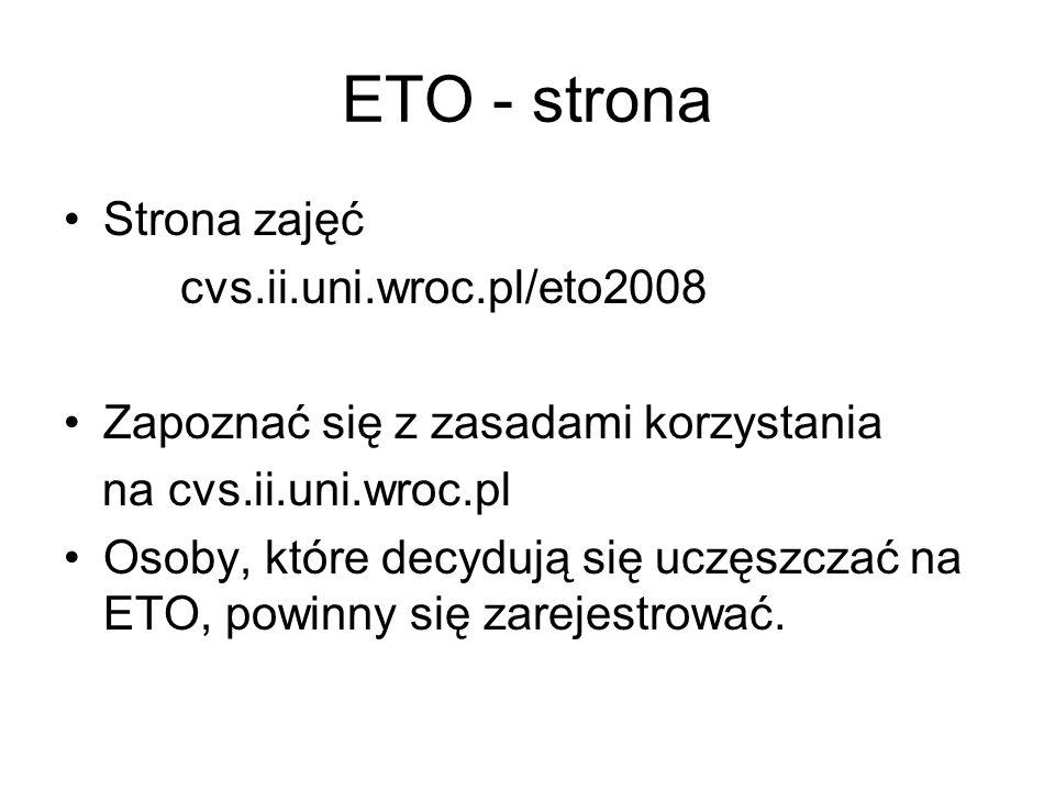 ETO - strona Strona zajęć cvs.ii.uni.wroc.pl/eto2008 Zapoznać się z zasadami korzystania na cvs.ii.uni.wroc.pl Osoby, które decydują się uczęszczać na ETO, powinny się zarejestrować.