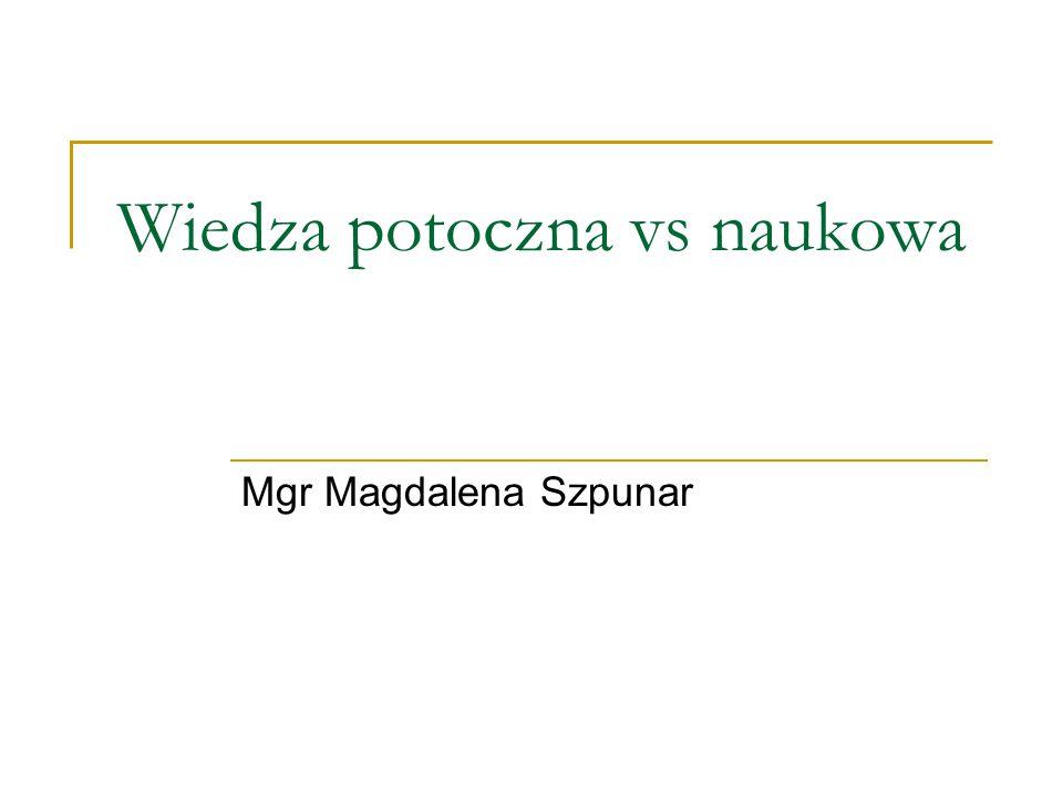 Wiedza potoczna vs naukowa Mgr Magdalena Szpunar