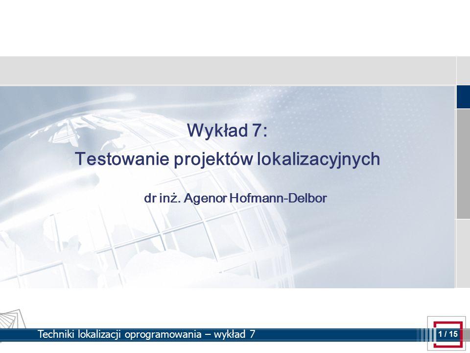 1 1 / 15 Techniki lokalizacji oprogramowania – wykład 7 Wykład 7: Testowanie projektów lokalizacyjnych dr inż. Agenor Hofmann-Delbor