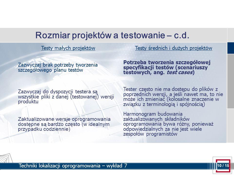 10 10 / 15 Techniki lokalizacji oprogramowania – wykład 7 Rozmiar projektów a testowanie – c.d. Testy małych projekt ó wTesty średnich i dużych projek