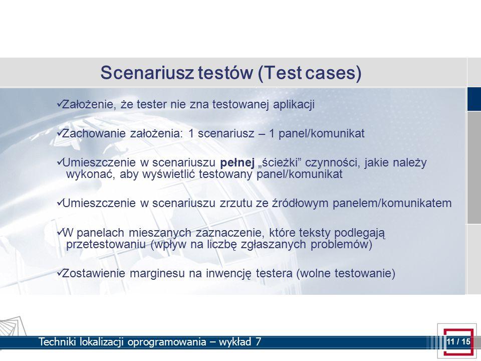 """11 11 / 15 Techniki lokalizacji oprogramowania – wykład 7 Scenariusz testów (Test cases) Założenie, że tester nie zna testowanej aplikacji Zachowanie założenia: 1 scenariusz – 1 panel/komunikat Umieszczenie w scenariuszu pełnej """"ścieżki czynności, jakie należy wykonać, aby wyświetlić testowany panel/komunikat Umieszczenie w scenariuszu zrzutu ze źródłowym panelem/komunikatem W panelach mieszanych zaznaczenie, które teksty podlegają przetestowaniu (wpływ na liczbę zgłaszanych problemów) Zostawienie marginesu na inwencję testera (wolne testowanie)"""