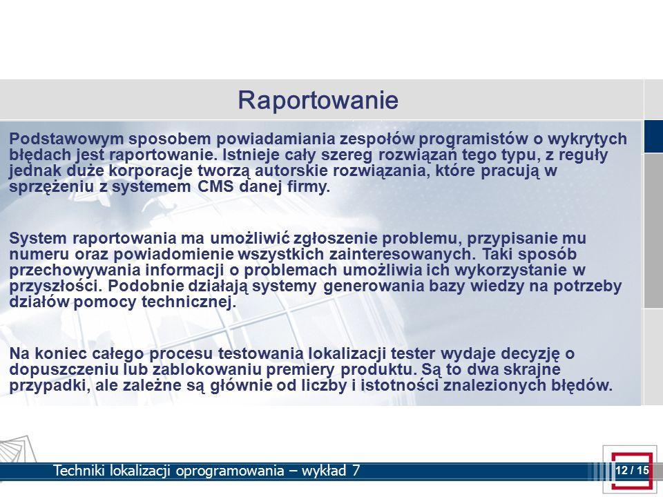 12 12 / 15 Techniki lokalizacji oprogramowania – wykład 7 Raportowanie Podstawowym sposobem powiadamiania zespołów programistów o wykrytych błędach jest raportowanie.