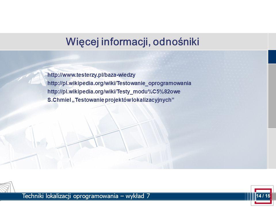 """14 14 / 15 Techniki lokalizacji oprogramowania – wykład 7 Więcej informacji, odnośniki http://www.testerzy.pl/baza-wiedzy http://pl.wikipedia.org/wiki/Testowanie_oprogramowania http://pl.wikipedia.org/wiki/Testy_modu%C5%82owe S.Chmiel """"Testowanie projektów lokalizacyjnych"""