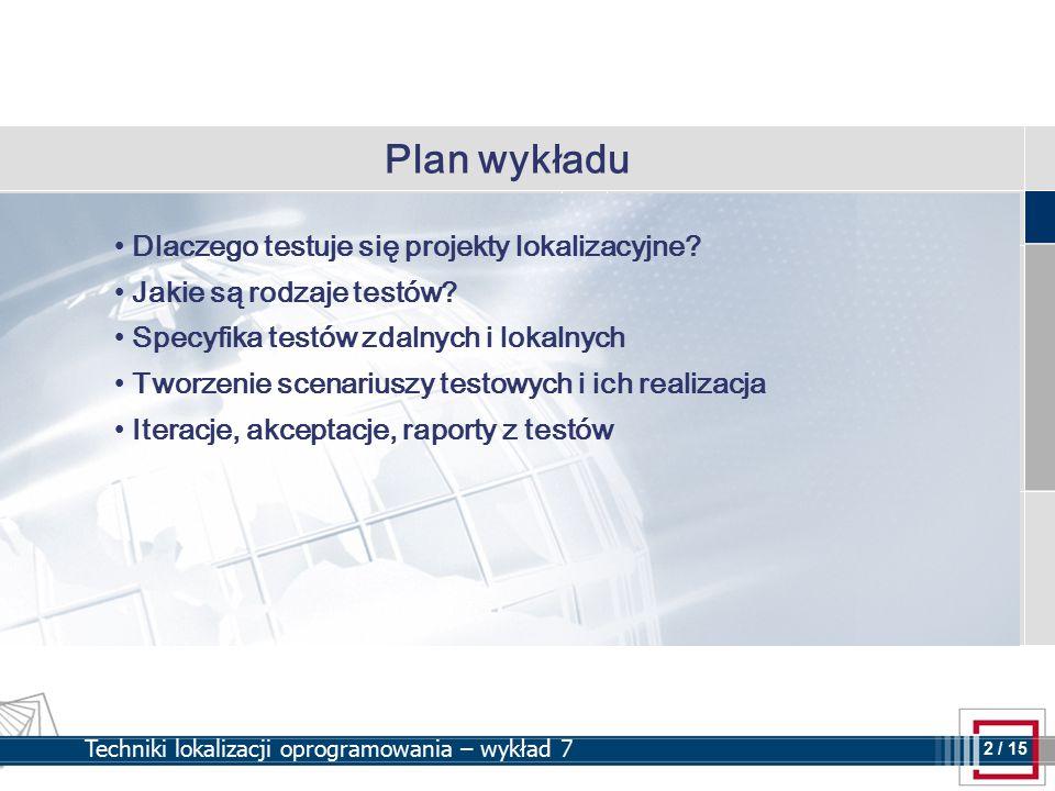 2 2 / 15 Techniki lokalizacji oprogramowania – wykład 7 Plan wykładu Dlaczego testuje się projekty lokalizacyjne? Jakie są rodzaje testów? Specyfika t