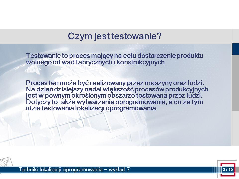 3 3 / 15 Techniki lokalizacji oprogramowania – wykład 7 Czym jest testowanie? Testowanie to proces mający na celu dostarczenie produktu wolnego od wad