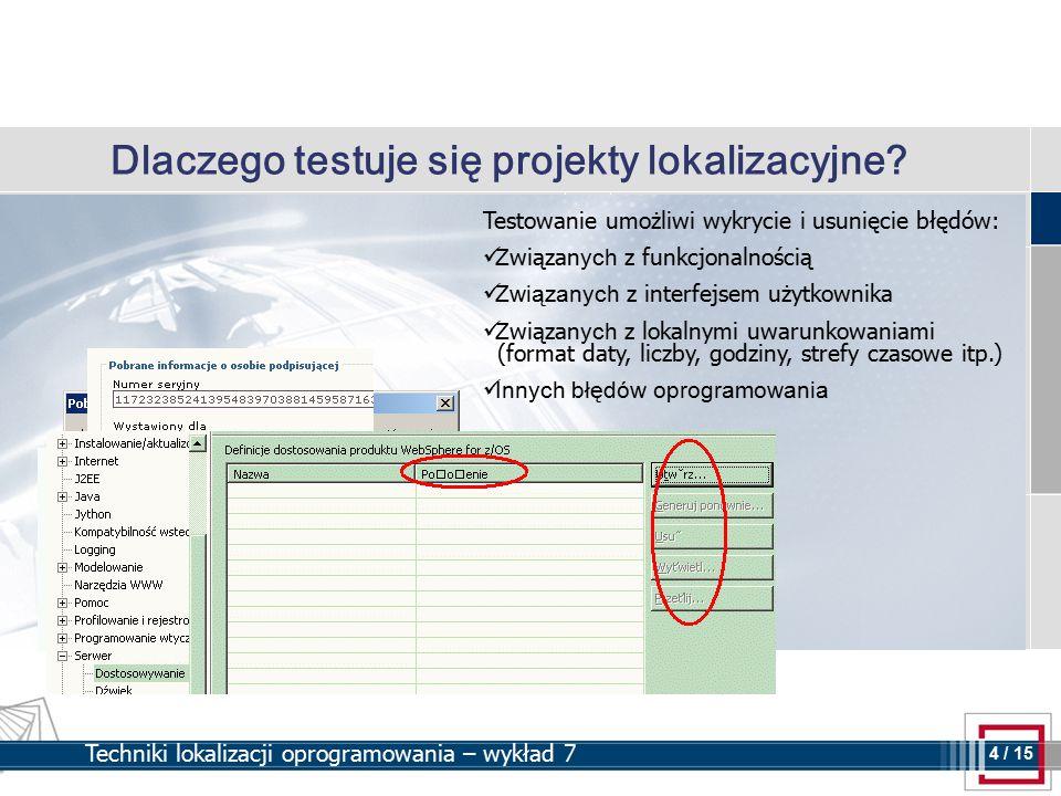 4 4 / 15 Techniki lokalizacji oprogramowania – wykład 7 Dlaczego testuje się projekty lokalizacyjne? Testowanie umożliwi wykrycie i usunięcie błędów: