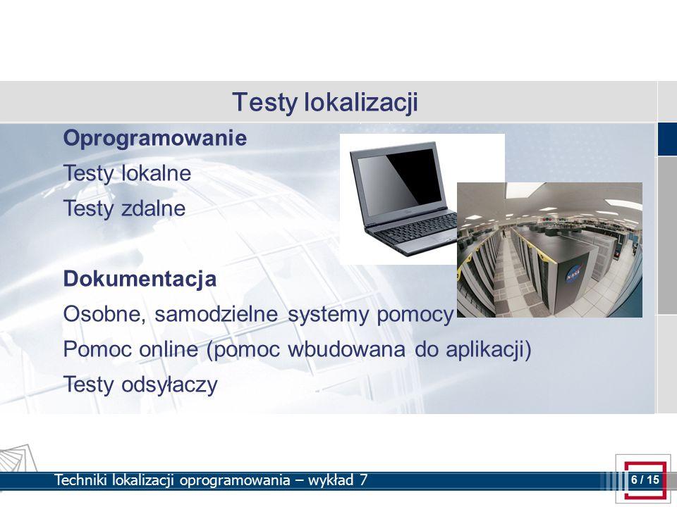 6 6 / 15 Techniki lokalizacji oprogramowania – wykład 7 Testy lokalizacji Oprogramowanie Testy lokalne Testy zdalne Dokumentacja Osobne, samodzielne systemy pomocy Pomoc online (pomoc wbudowana do aplikacji) Testy odsyłaczy