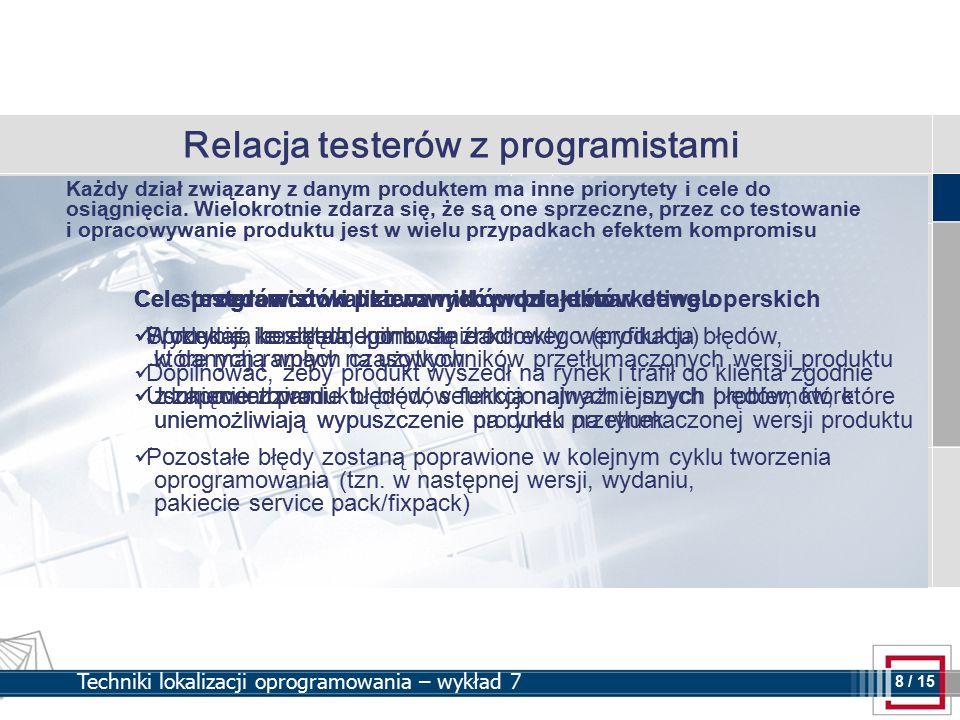 8 8 / 15 Techniki lokalizacji oprogramowania – wykład 7 Relacja testerów z programistami Cel sprzedawców i pracowników działu marketingu Sprzedać ile się da, komu się da Dopilnować, żeby produkt wyszedł na rynek i trafił do klienta zgodnie z zapowiedziami Cele programistów i kierowników projektów deweloperskich Produkcja bezbłędnego kodu źródłowego (produktu) w danych ramach czasowych Usunięcie z produktu błędów funkcjonalnych i innych błędów, które uniemożliwiają wypuszczenie produktu na rynek Pozostałe błędy zostaną poprawione w kolejnym cyklu tworzenia oprogramowania (tzn.
