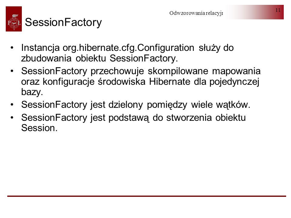 Odwzorowania relacyjno-obiektowe 11 SessionFactory Instancja org.hibernate.cfg.Configuration służy do zbudowania obiektu SessionFactory. SessionFactor