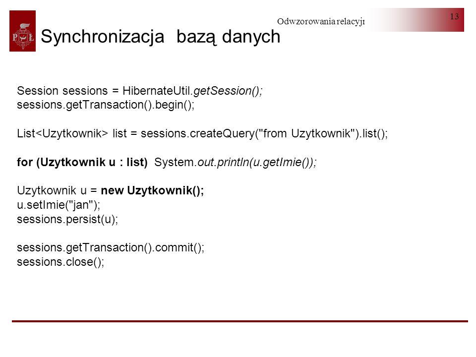 Odwzorowania relacyjno-obiektowe 13 Synchronizacja bazą danych Session sessions = HibernateUtil.getSession(); sessions.getTransaction().begin(); List