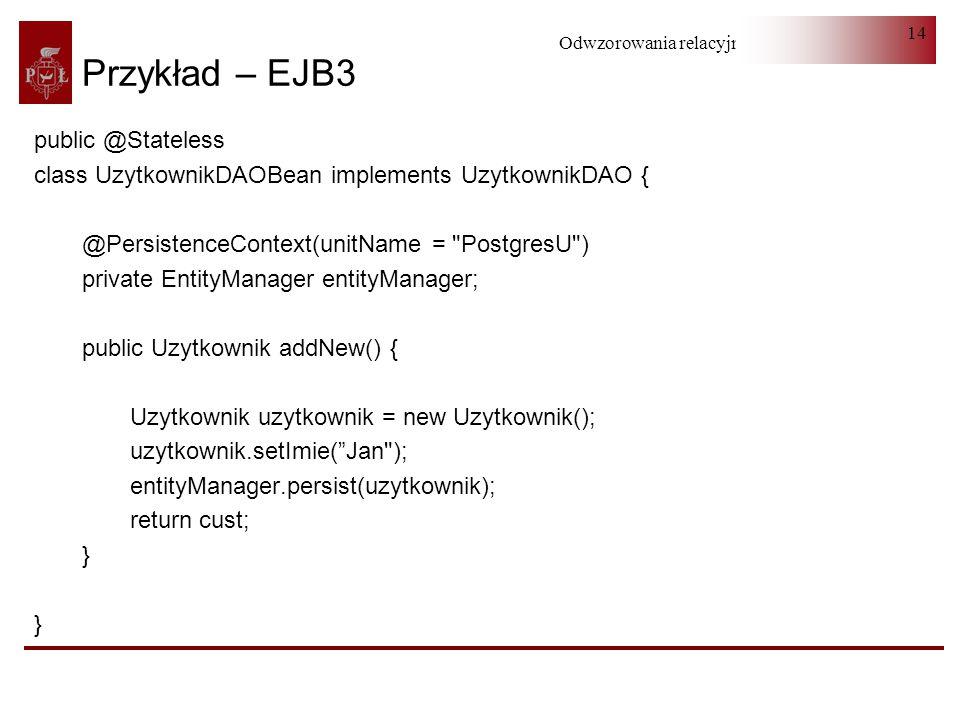 Odwzorowania relacyjno-obiektowe 14 Przykład – EJB3 public @Stateless class UzytkownikDAOBean implements UzytkownikDAO { @PersistenceContext(unitName