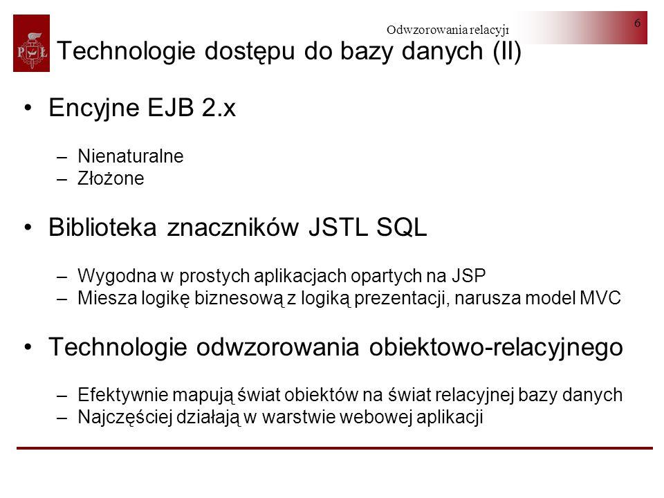 Odwzorowania relacyjno-obiektowe 6 Technologie dostępu do bazy danych (II) Encyjne EJB 2.x –Nienaturalne –Złożone Biblioteka znaczników JSTL SQL –Wygo