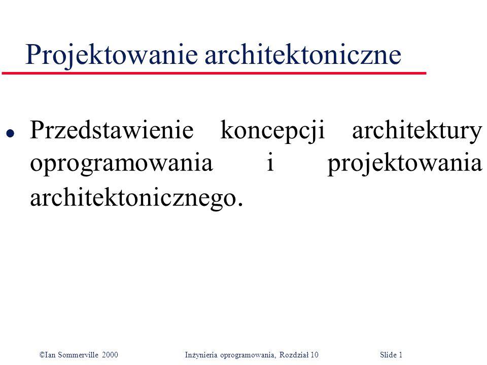 ©Ian Sommerville 2000 Inżynieria oprogramowania, Rozdział 10Slide 1 Projektowanie architektoniczne l Przedstawienie koncepcji architektury oprogramowania i projektowania architektonicznego.