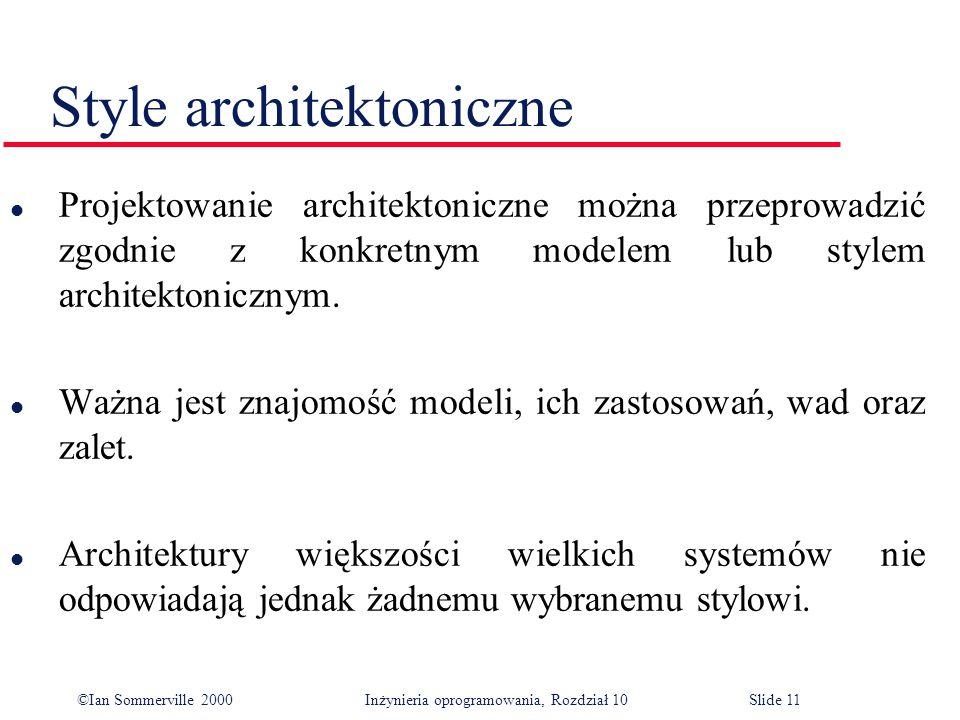 ©Ian Sommerville 2000 Inżynieria oprogramowania, Rozdział 10Slide 11 Style architektoniczne l Projektowanie architektoniczne można przeprowadzić zgodnie z konkretnym modelem lub stylem architektonicznym.