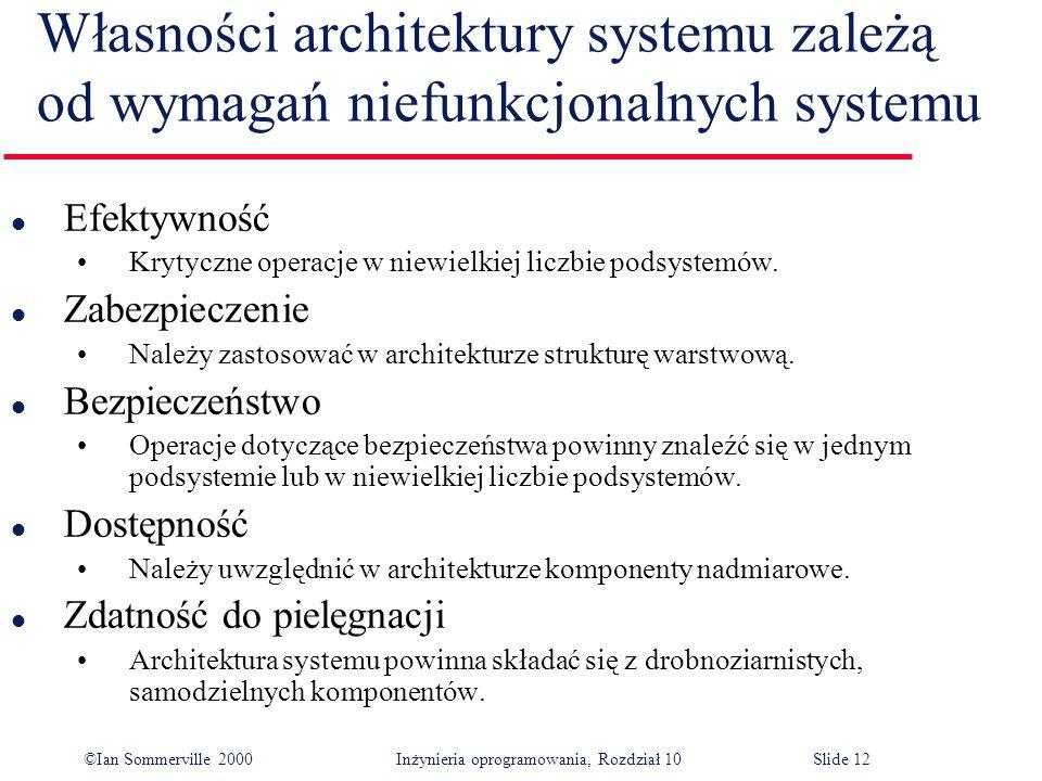 ©Ian Sommerville 2000 Inżynieria oprogramowania, Rozdział 10Slide 12 Własności architektury systemu zależą od wymagań niefunkcjonalnych systemu l Efektywność Krytyczne operacje w niewielkiej liczbie podsystemów.
