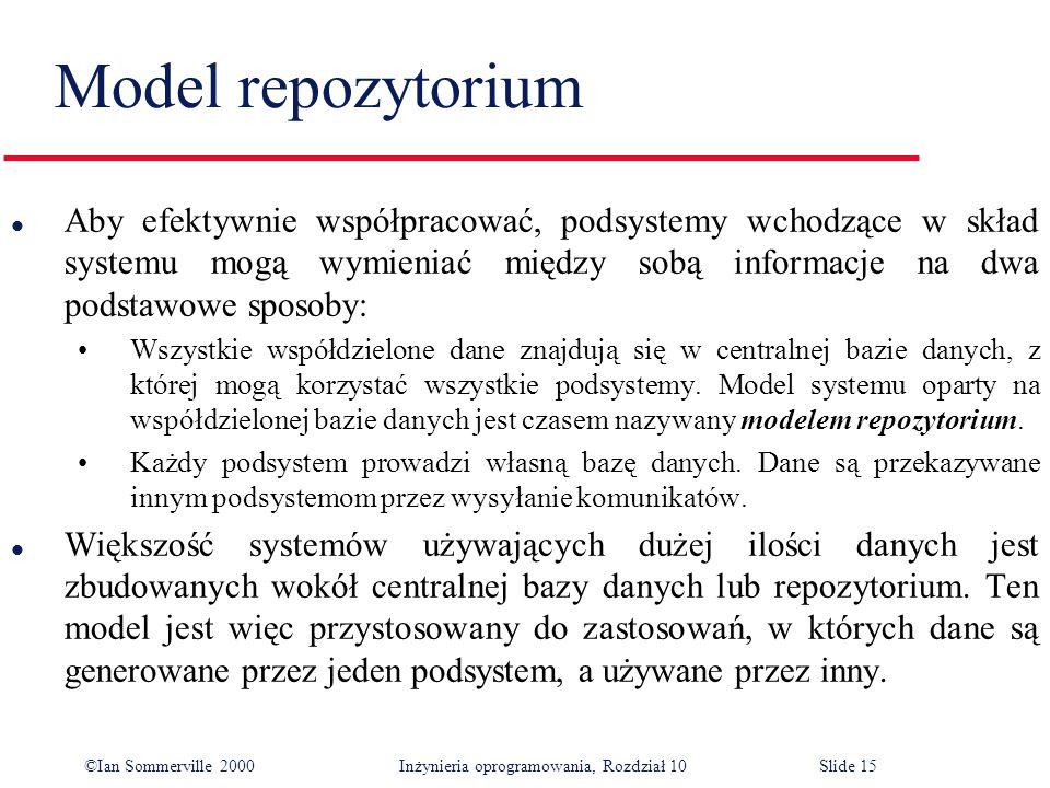 ©Ian Sommerville 2000 Inżynieria oprogramowania, Rozdział 10Slide 15 Model repozytorium l Aby efektywnie współpracować, podsystemy wchodzące w skład systemu mogą wymieniać między sobą informacje na dwa podstawowe sposoby: Wszystkie współdzielone dane znajdują się w centralnej bazie danych, z której mogą korzystać wszystkie podsystemy.