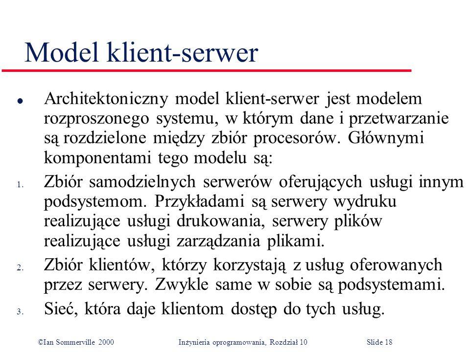 ©Ian Sommerville 2000 Inżynieria oprogramowania, Rozdział 10Slide 18 Model klient-serwer l Architektoniczny model klient-serwer jest modelem rozproszonego systemu, w którym dane i przetwarzanie są rozdzielone między zbiór procesorów.