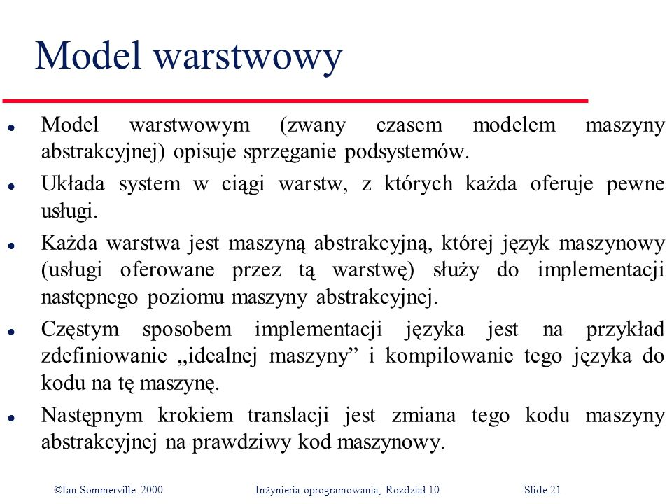 ©Ian Sommerville 2000 Inżynieria oprogramowania, Rozdział 10Slide 21 Model warstwowy l Model warstwowym (zwany czasem modelem maszyny abstrakcyjnej) opisuje sprzęganie podsystemów.