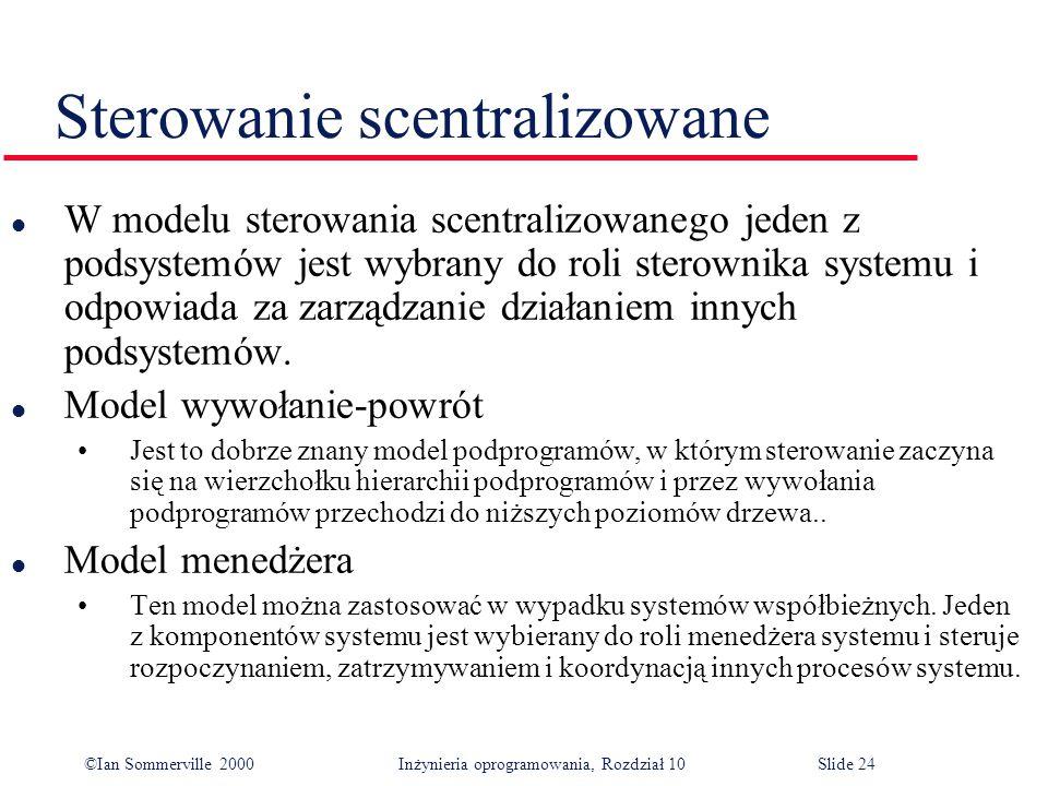 ©Ian Sommerville 2000 Inżynieria oprogramowania, Rozdział 10Slide 24 Sterowanie scentralizowane l W modelu sterowania scentralizowanego jeden z podsystemów jest wybrany do roli sterownika systemu i odpowiada za zarządzanie działaniem innych podsystemów.
