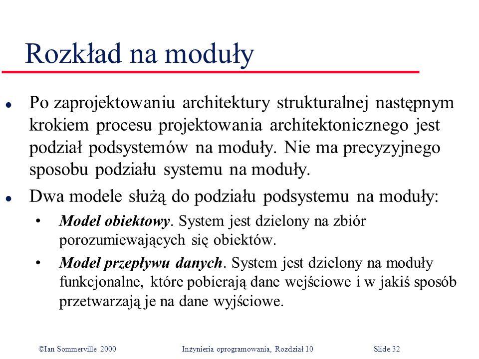 ©Ian Sommerville 2000 Inżynieria oprogramowania, Rozdział 10Slide 32 Rozkład na moduły l Po zaprojektowaniu architektury strukturalnej następnym krokiem procesu projektowania architektonicznego jest podział podsystemów na moduły.