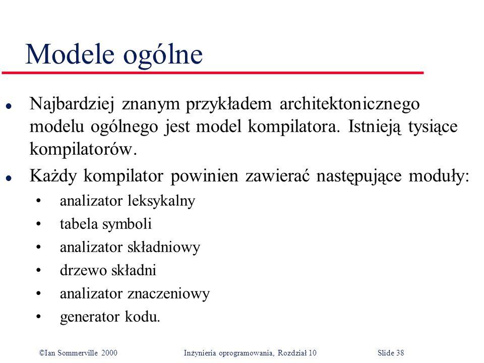 ©Ian Sommerville 2000 Inżynieria oprogramowania, Rozdział 10Slide 38 Modele ogólne l Najbardziej znanym przykładem architektonicznego modelu ogólnego jest model kompilatora.