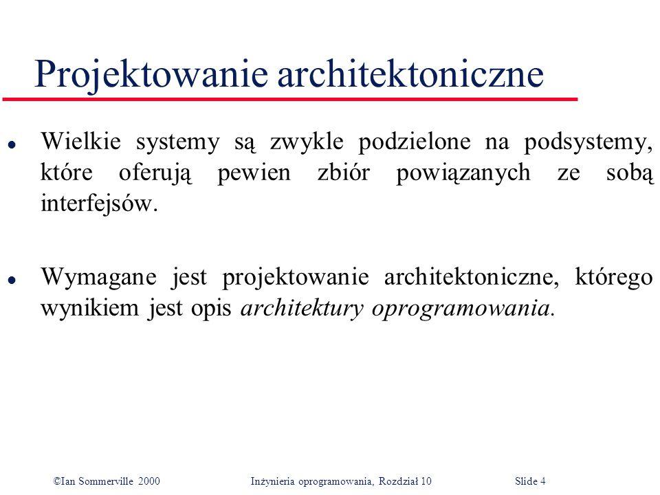 ©Ian Sommerville 2000 Inżynieria oprogramowania, Rozdział 10Slide 4 Projektowanie architektoniczne l Wielkie systemy są zwykle podzielone na podsystemy, które oferują pewien zbiór powiązanych ze sobą interfejsów.