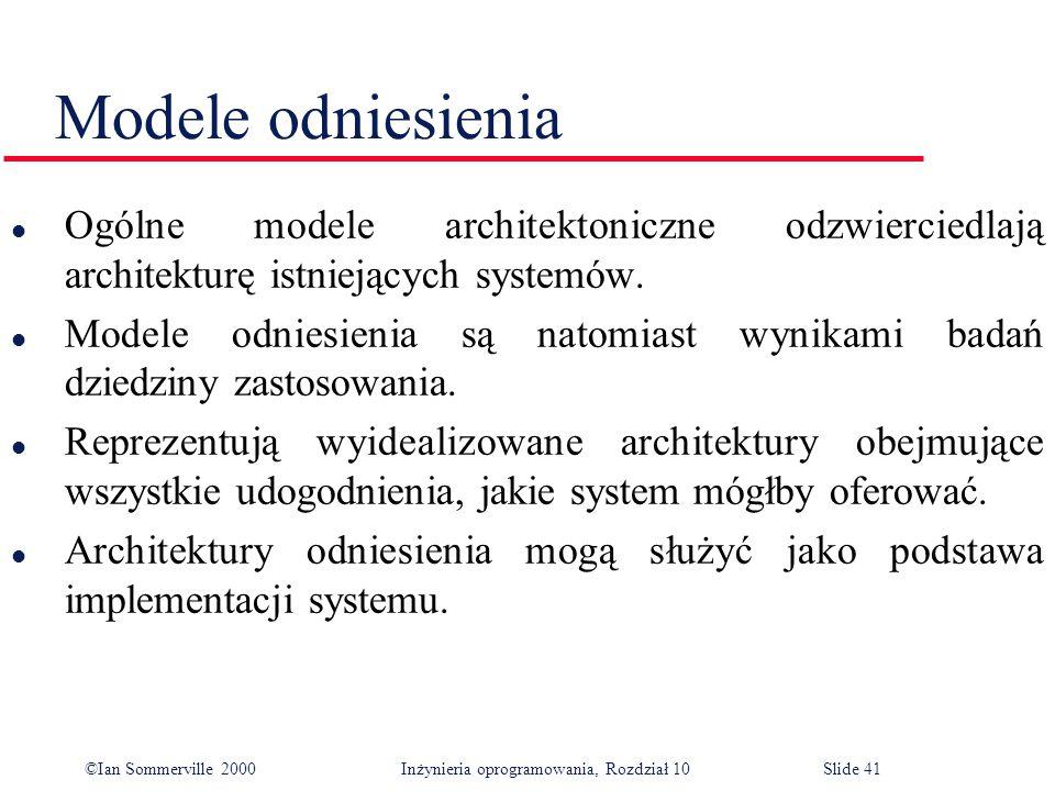 ©Ian Sommerville 2000 Inżynieria oprogramowania, Rozdział 10Slide 41 Modele odniesienia l Ogólne modele architektoniczne odzwierciedlają architekturę istniejących systemów.