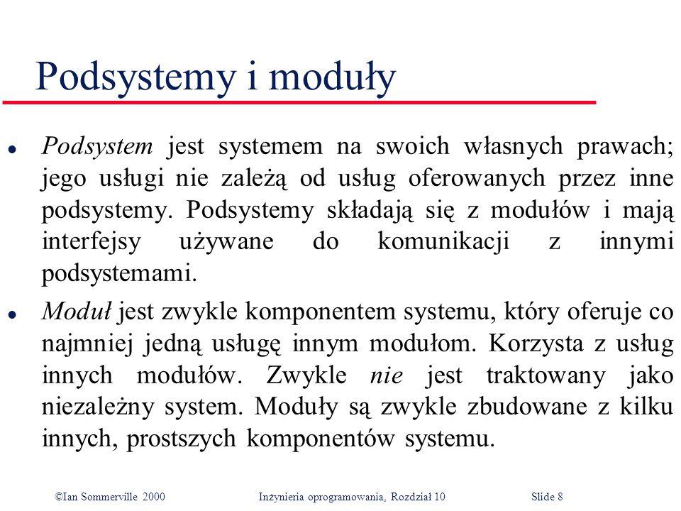 ©Ian Sommerville 2000 Inżynieria oprogramowania, Rozdział 10Slide 8 Podsystemy i moduły l Podsystem jest systemem na swoich własnych prawach; jego usługi nie zależą od usług oferowanych przez inne podsystemy.