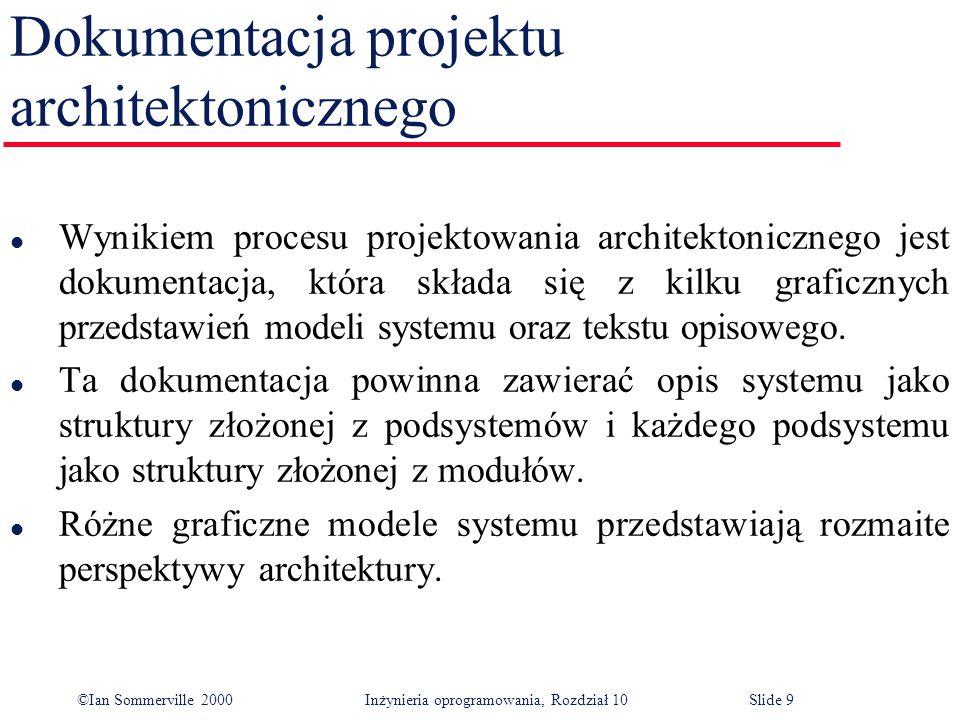 ©Ian Sommerville 2000 Inżynieria oprogramowania, Rozdział 10Slide 9 Dokumentacja projektu architektonicznego l Wynikiem procesu projektowania architektonicznego jest dokumentacja, która składa się z kilku graficznych przedstawień modeli systemu oraz tekstu opisowego.