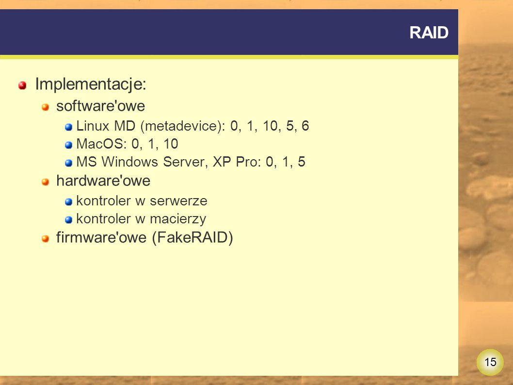 15 RAID Implementacje: software owe Linux MD (metadevice): 0, 1, 10, 5, 6 MacOS: 0, 1, 10 MS Windows Server, XP Pro: 0, 1, 5 hardware owe kontroler w serwerze kontroler w macierzy firmware owe (FakeRAID)