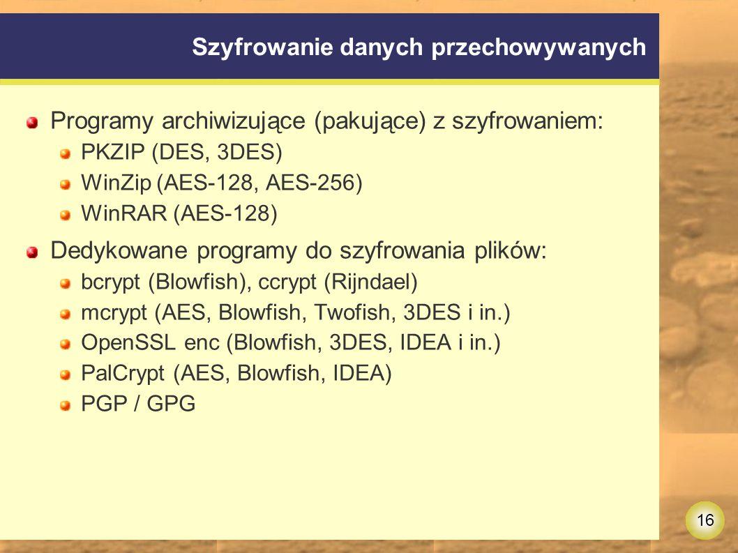 16 Szyfrowanie danych przechowywanych Programy archiwizujące (pakujące) z szyfrowaniem: PKZIP (DES, 3DES) WinZip (AES-128, AES-256) WinRAR (AES-128) Dedykowane programy do szyfrowania plików: bcrypt (Blowfish), ccrypt (Rijndael) mcrypt (AES, Blowfish, Twofish, 3DES i in.) OpenSSL enc (Blowfish, 3DES, IDEA i in.) PalCrypt (AES, Blowfish, IDEA) PGP / GPG