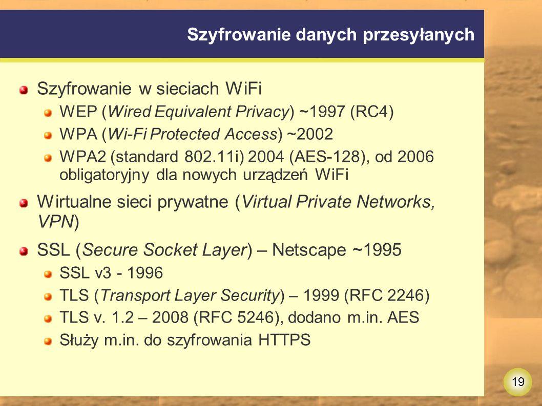 19 Szyfrowanie danych przesyłanych Szyfrowanie w sieciach WiFi WEP (Wired Equivalent Privacy) ~1997 (RC4) WPA (Wi-Fi Protected Access) ~2002 WPA2 (standard 802.11i) 2004 (AES-128), od 2006 obligatoryjny dla nowych urządzeń WiFi Wirtualne sieci prywatne (Virtual Private Networks, VPN) SSL (Secure Socket Layer) – Netscape ~1995 SSL v3 - 1996 TLS (Transport Layer Security) – 1999 (RFC 2246) TLS v.