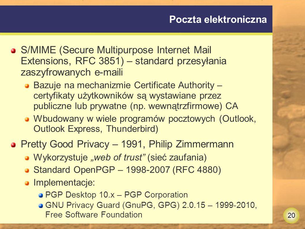 20 Poczta elektroniczna S/MIME (Secure Multipurpose Internet Mail Extensions, RFC 3851) – standard przesyłania zaszyfrowanych e-maili Bazuje na mechanizmie Certificate Authority – certyfikaty użytkowników są wystawiane przez publiczne lub prywatne (np.