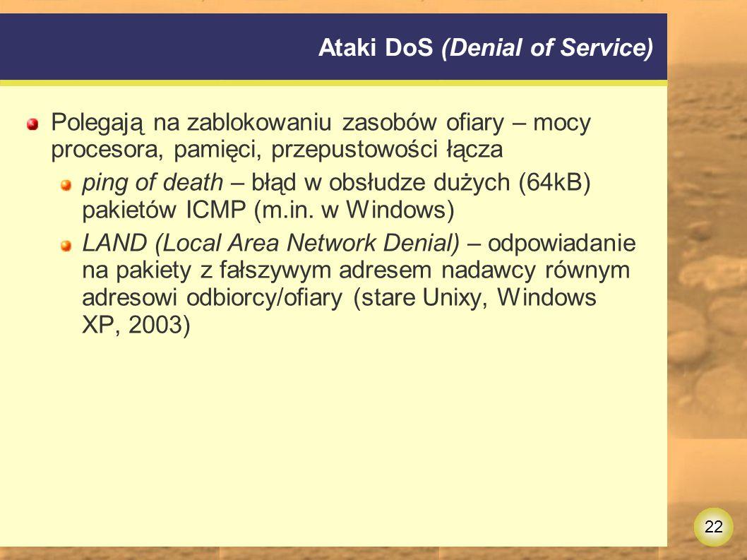 22 Ataki DoS (Denial of Service) Polegają na zablokowaniu zasobów ofiary – mocy procesora, pamięci, przepustowości łącza ping of death – błąd w obsłudze dużych (64kB) pakietów ICMP (m.in.