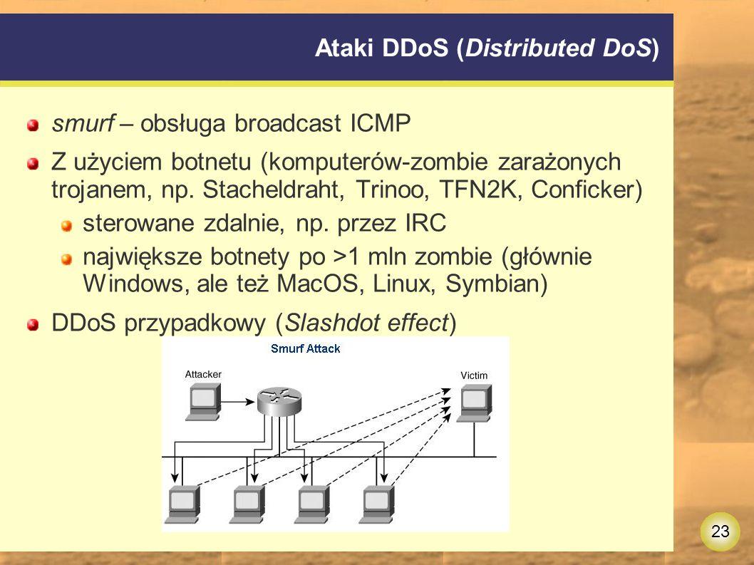 23 Ataki DDoS (Distributed DoS) smurf – obsługa broadcast ICMP Z użyciem botnetu (komputerów-zombie zarażonych trojanem, np.