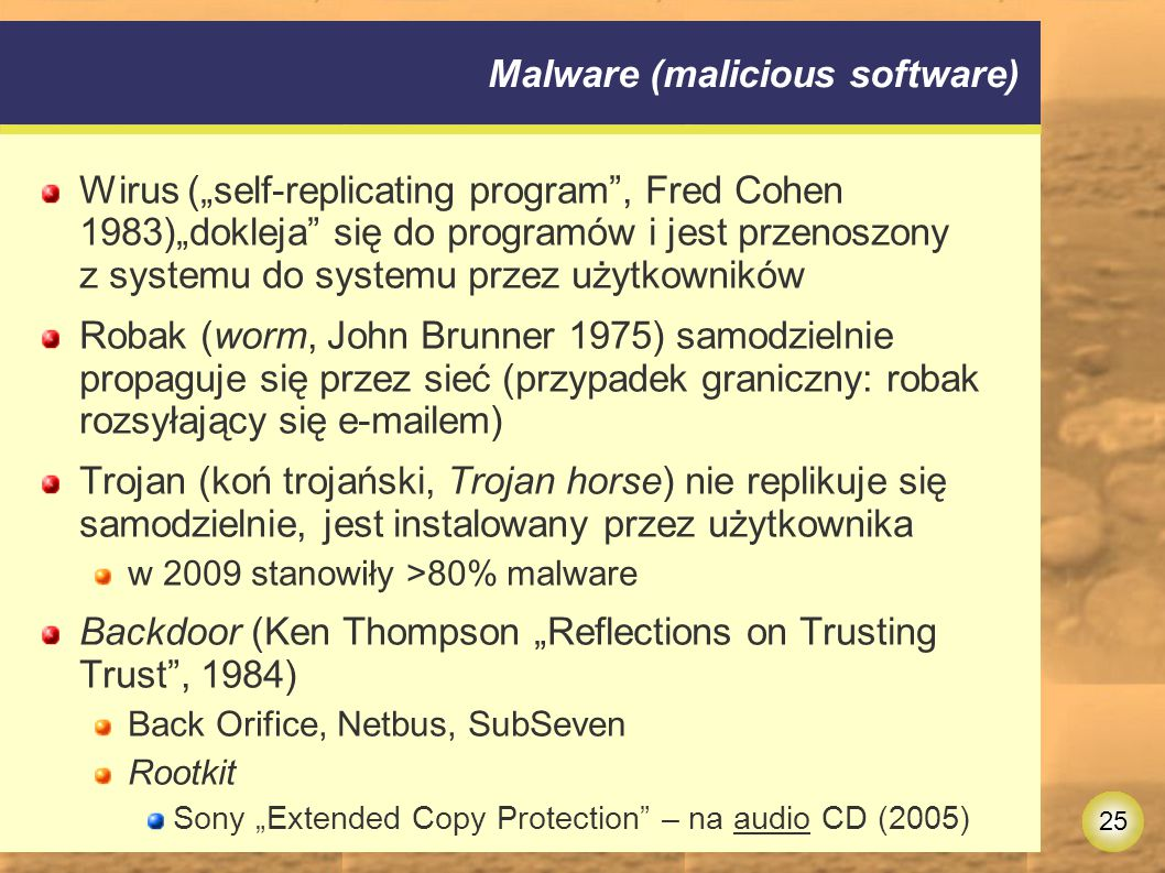 """25 Malware (malicious software) Wirus (""""self-replicating program , Fred Cohen 1983)""""dokleja się do programów i jest przenoszony z systemu do systemu przez użytkowników Robak (worm, John Brunner 1975) samodzielnie propaguje się przez sieć (przypadek graniczny: robak rozsyłający się e-mailem) Trojan (koń trojański, Trojan horse) nie replikuje się samodzielnie, jest instalowany przez użytkownika w 2009 stanowiły >80% malware Backdoor (Ken Thompson """"Reflections on Trusting Trust , 1984) Back Orifice, Netbus, SubSeven Rootkit Sony """"Extended Copy Protection – na audio CD (2005)"""