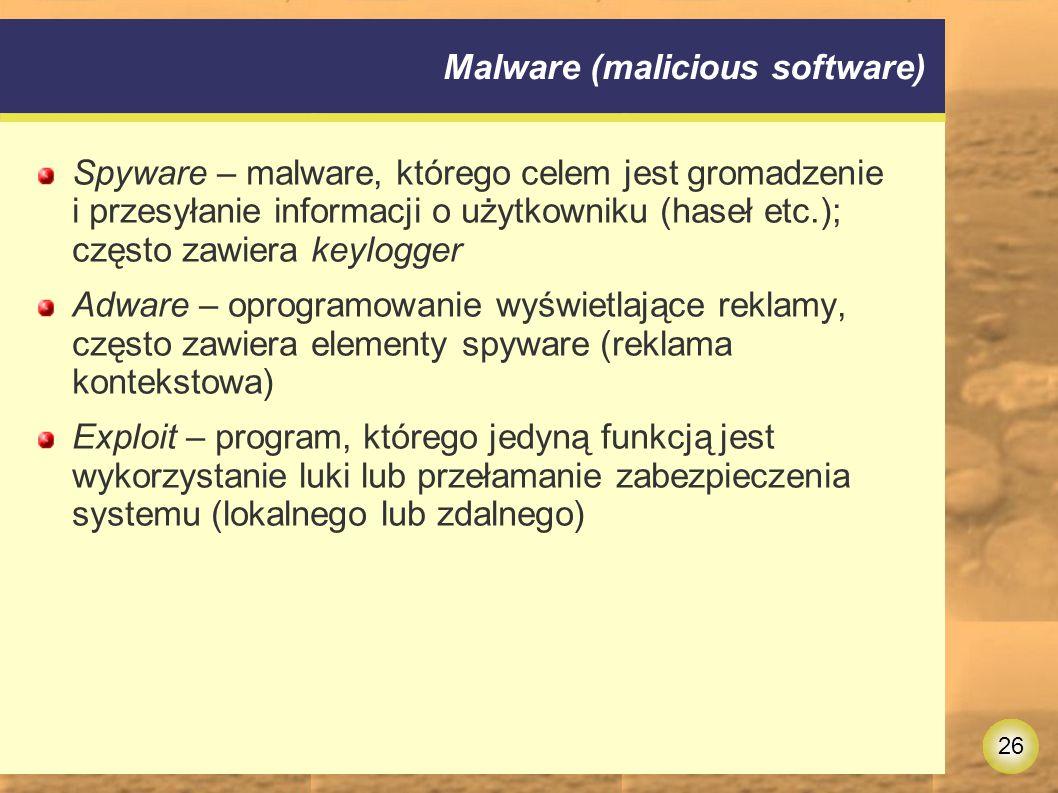 26 Malware (malicious software) Spyware – malware, którego celem jest gromadzenie i przesyłanie informacji o użytkowniku (haseł etc.); często zawiera keylogger Adware – oprogramowanie wyświetlające reklamy, często zawiera elementy spyware (reklama kontekstowa) Exploit – program, którego jedyną funkcją jest wykorzystanie luki lub przełamanie zabezpieczenia systemu (lokalnego lub zdalnego)