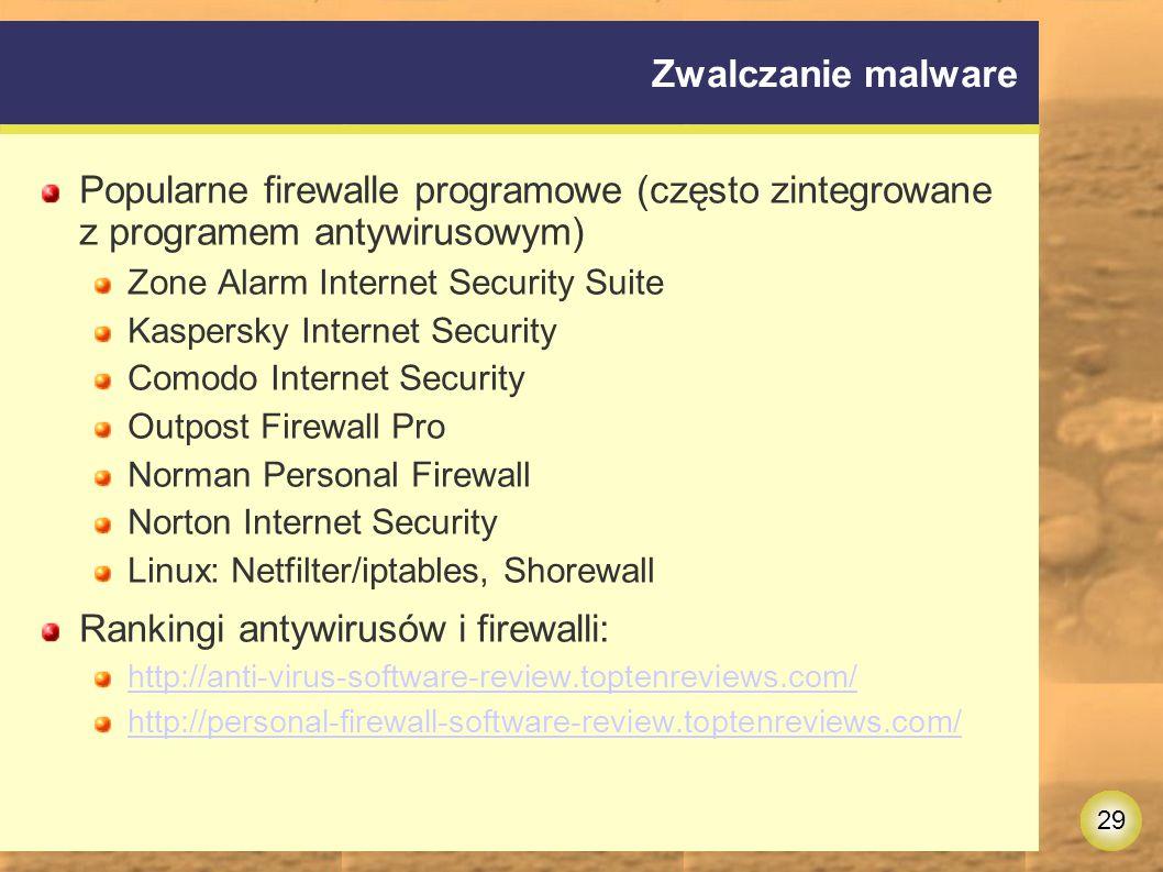 29 Zwalczanie malware Popularne firewalle programowe (często zintegrowane z programem antywirusowym) Zone Alarm Internet Security Suite Kaspersky Internet Security Comodo Internet Security Outpost Firewall Pro Norman Personal Firewall Norton Internet Security Linux: Netfilter/iptables, Shorewall Rankingi antywirusów i firewalli: http://anti-virus-software-review.toptenreviews.com/ http://personal-firewall-software-review.toptenreviews.com/