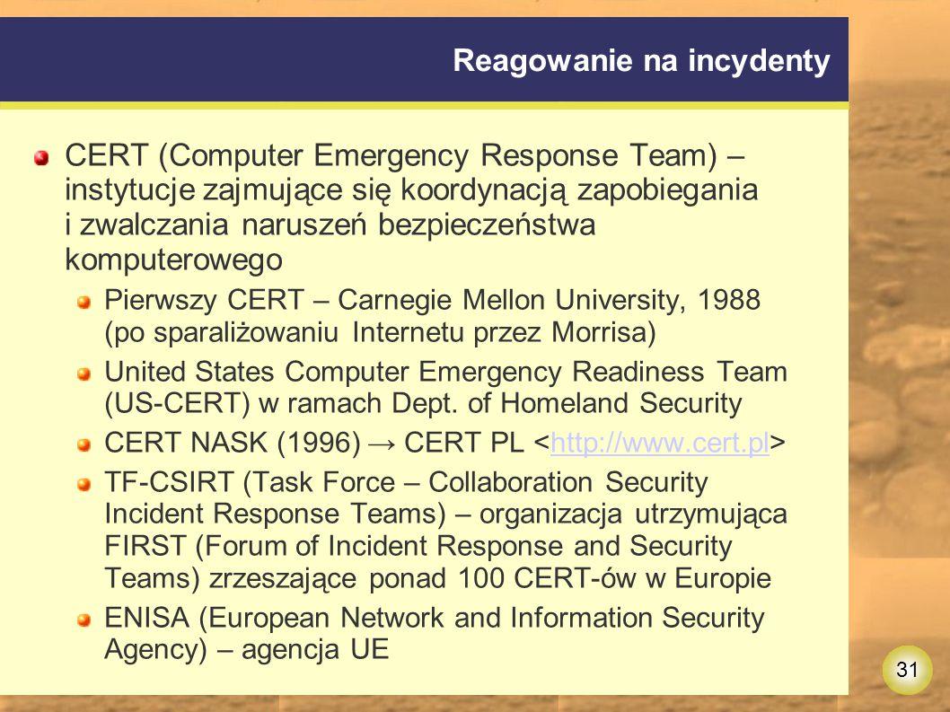 31 Reagowanie na incydenty CERT (Computer Emergency Response Team) – instytucje zajmujące się koordynacją zapobiegania i zwalczania naruszeń bezpieczeństwa komputerowego Pierwszy CERT – Carnegie Mellon University, 1988 (po sparaliżowaniu Internetu przez Morrisa) United States Computer Emergency Readiness Team (US-CERT) w ramach Dept.