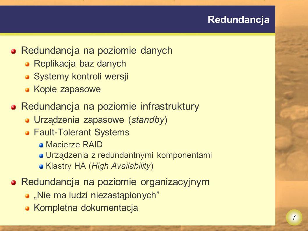 """7 Redundancja Redundancja na poziomie danych Replikacja baz danych Systemy kontroli wersji Kopie zapasowe Redundancja na poziomie infrastruktury Urządzenia zapasowe (standby) Fault-Tolerant Systems Macierze RAID Urządzenia z redundantnymi komponentami Klastry HA (High Availability) Redundancja na poziomie organizacyjnym """"Nie ma ludzi niezastąpionych Kompletna dokumentacja"""