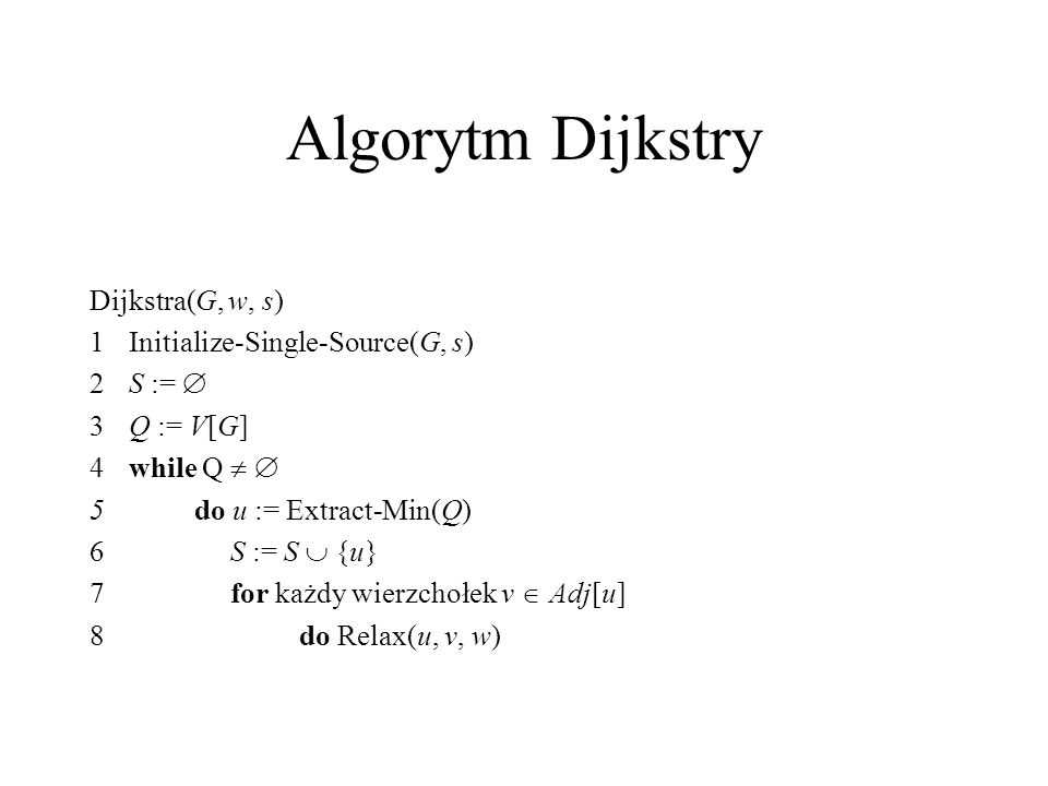 Algorytm Dijkstry Dijkstra(G, w, s) 1Initialize-Single-Source(G, s) 2S :=  3Q := V[G] 4while Q   5do u := Extract-Min(Q) 6 S := S  {u} 7 for każdy wierzchołek v  Adj[u] 8do Relax(u, v, w)